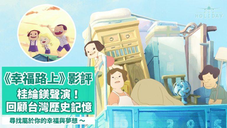 《幸福路上》影評|榮獲2018東京動畫大賞最佳動畫長片獎!「夢想成真」是否等於「幸福」?台灣背景的電影卻讓香港人產生不少共鳴~