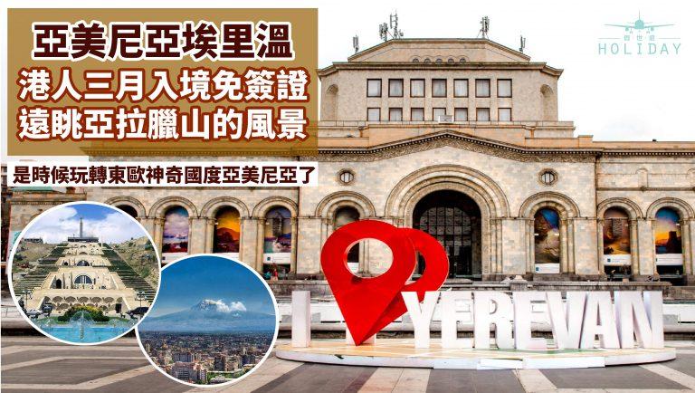 亞美尼亞首都埃里溫三大景點攻略,爭戰數百年卻寫下珣麗歷史的城市!港人三月入境免簽證~