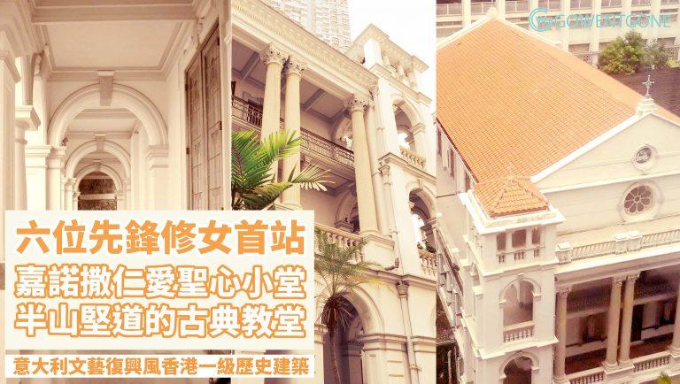 嘉諾撒仁愛女修會教堂 — 香港一級歷史建築,半山堅道的古典教堂 來自意大利的六位先鋒修女,開始海外傳教的第一站!