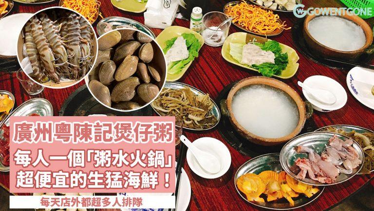 廣州只此一家 — 粵陳記煲仔粥〡一人一「粥水火鍋」,食材選擇豐富,超便宜的生猛海鮮!難怪每天店外都超多人排隊!
