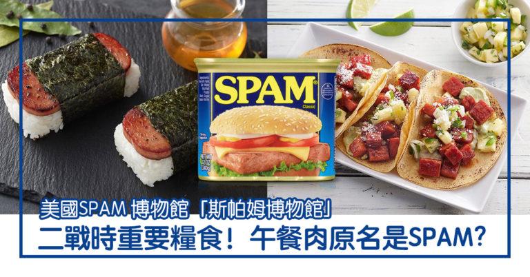 午餐肉Luncheon Meat 原名是SPAM? 二戰時重要糧食 美國還有SPAM 博物館;與Spam mail 竟然有關係?